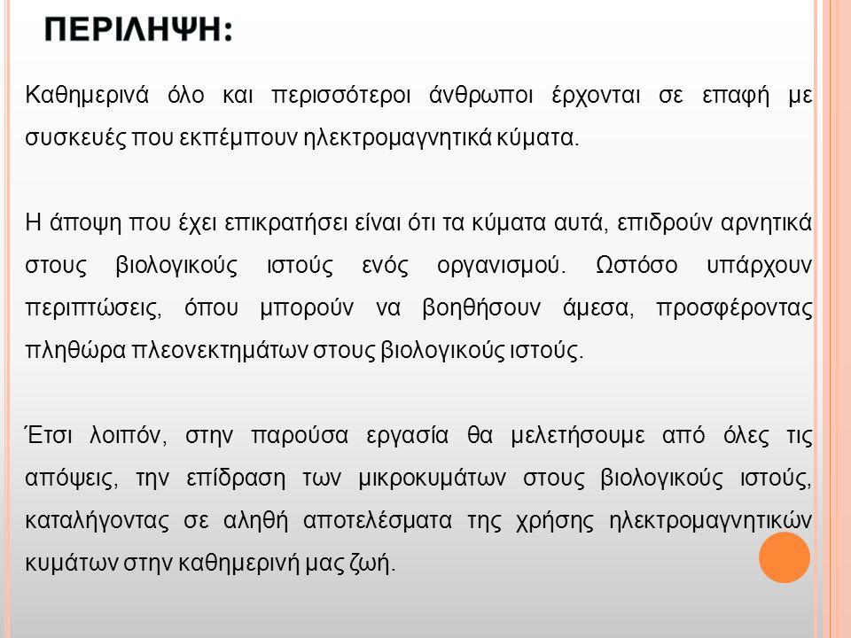 ΚΕΦΑΛΑΙΟ 1 ΘΕΩΡΗΤΙΚΟ ΠΛΑΙΣΙΟ ΤΗΣ ΕΠΙΡΡΟΗΣ ΤΗΣ ΜΙΚΡΟΚΥΜΑΤΙΚΗΣ ΣΤΟΝ ΑΝΘΡΩΠΙΝΟ ΟΡΓΑΝΙΣΜΟ ΚΕΦΑΛΑΙΟ 2 ΒΙΒΛΙΟΓΡΑΦΙΚΗ ΕΠΙΣΚΟΠΙΣΗ ΚΕΦΑΛΑΙΟ 3 ΠΗΓΕΣ ΕΚΠΟΜΠΗΣ ΗΛΕΚΤΡΟΜΑΓΝΗΤΙΚΗΣ ΑΚΤΙΝΟΒΟΛΙΑΣ ΚΕΦΑΛΑΙΟ 4 ΑΠΟΤΕΛΕΣΜΑΤΑ ΔΙΕΡΕΥΝΗΣΗΣ ΤΗΣ ΕΠΙΡΡΟΗΣ ΤΩΝ ΜΙΚΡΟΚΥΜΑΤΩΝ ΣΤΟΝ ΑΝΘΡΩΠΙΝΟ ΟΡΓΑΝΙΣΜΟ ΣΥΝΟΠΤΙΚΑ ΠΕΡΙΕΧΟΜΕΝΑ