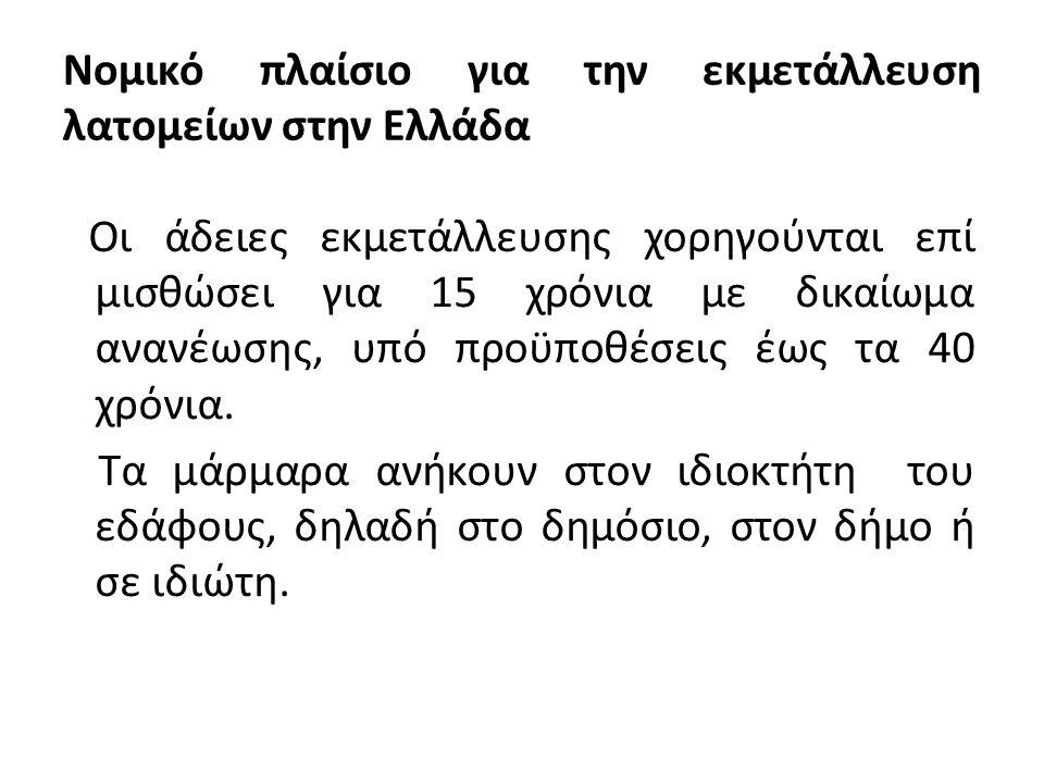 Νομικό πλαίσιο για την εκμετάλλευση λατομείων στην Ελλάδα Οι άδειες εκμετάλλευσης χορηγούνται επί μισθώσει για 15 χρόνια με δικαίωμα ανανέωσης, υπό προϋποθέσεις έως τα 40 χρόνια.