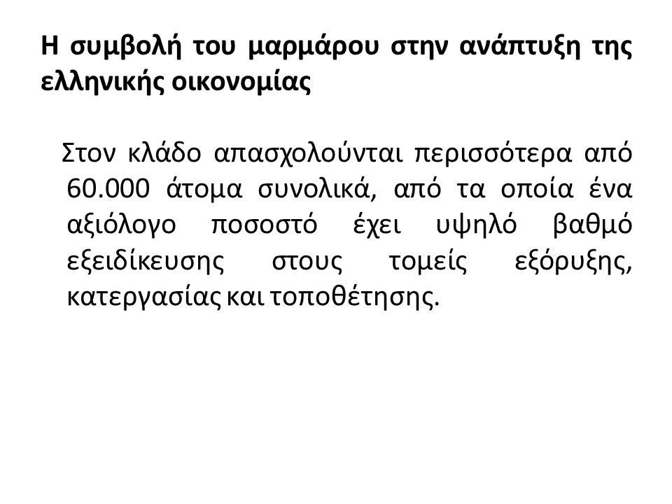 Η συμβολή του μαρμάρου στην ανάπτυξη της ελληνικής οικονομίας Οι ελληνικές επιχειρήσεις μαρμάρου δραστηριοποιούνται συνήθως σε έναν ή περισσότερους από τους παρακάτω τομείς:  Λατομεία  Κοπή ή/και κατεργασία  Κατασκευή καλλιτεχνημάτων, ταφικών, εκκλησιαστικών μνημείων  Εμπόριο όγκων και προιόντων στην εγχώρια ή διεθνή αγορά  Τοποθέτηση-εφαρμογές μαρμάρου