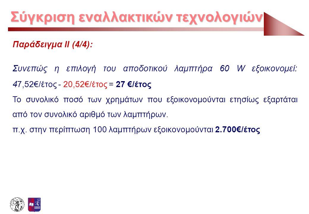 Σύγκριση εναλλακτικών τεχνολογιών Παράδειγμα ΙΙ (4/4): Συνεπώς η επιλογή του αποδοτικού λαμπτήρα 60 W εξοικονομεί: 4 7,52€/έτος - 20,52€/έτος = 27 €/έ