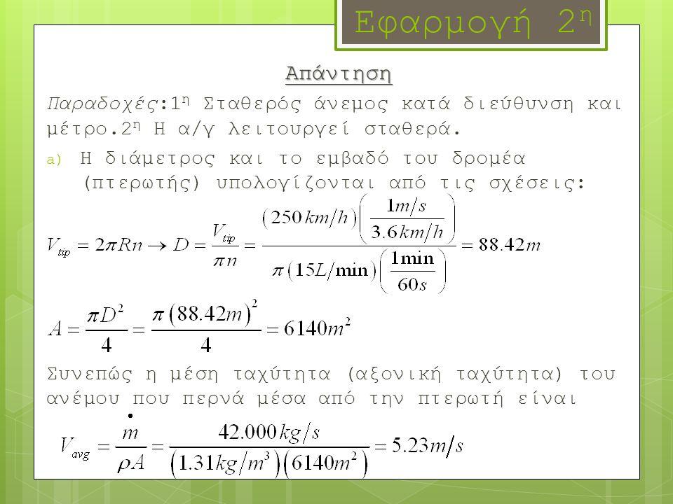 Εφαρμογή 2 η Απάντηση Παραδοχές:1 η Σταθερός άνεμος κατά διεύθυνση και μέτρο.2 η Η α/γ λειτουργεί σταθερά. a) Η διάμετρος και το εμβαδό του δρομέα (πτ