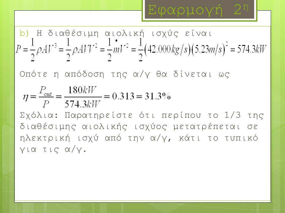 Εφαρμογή 2 η b) Η διαθέσιμη αιολική ισχύς είναι Οπότε η απόδοση της α/γ θα δίνεται ως Σχόλια: Παρατηρείστε ότι περίπου το 1/3 της διαθέσιμης αιολικής