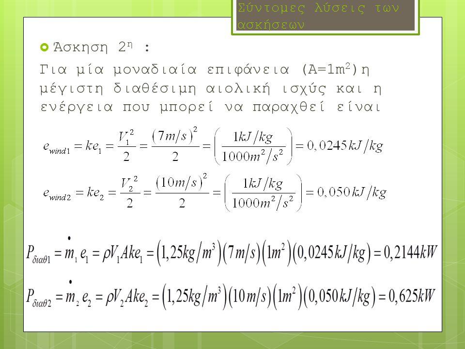 Σύντομες λύσεις των ασκήσεων  Άσκηση 2 η : Για μία μοναδιαία επιφάνεια (Α=1m 2 )η μέγιστη διαθέσιμη αιολική ισχύς και η ενέργεια που μπορεί να παραχθ