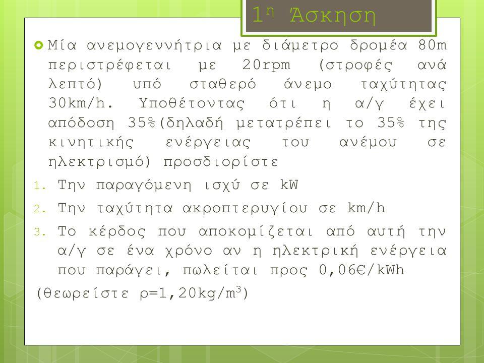 1 η Άσκηση  Μία ανεμογεννήτρια με διάμετρο δρομέα 80m περιστρέφεται με 20rpm (στροφές ανά λεπτό) υπό σταθερό άνεμο ταχύτητας 30km/h. Υποθέτοντας ότι