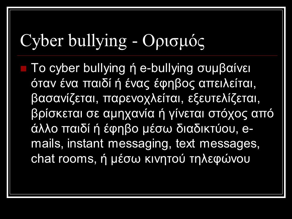 Cyber bullying - Ορισμός To cyber bullying ή e-bullying συμβαίνει όταν ένα παιδί ή ένας έφηβος απειλείται, βασανίζεται, παρενοχλείται, εξευτελίζεται, βρίσκεται σε αμηχανία ή γίνεται στόχος από άλλο παιδί ή έφηβο μέσω διαδικτύου, e- mails, instant messaging, text messages, chat rooms, ή μέσω κινητού τηλεφώνου