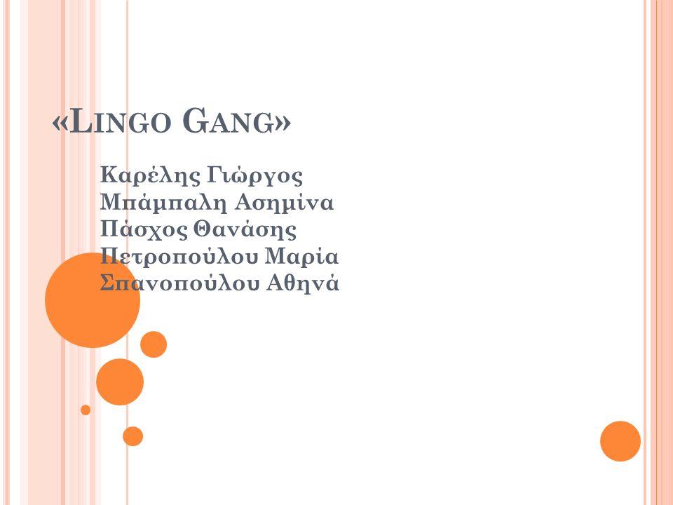 «L INGO G ANG » Καρέλης Γιώργος Μπάμπαλη Ασημίνα Πάσχος Θανάσης Πετροπούλου Μαρία Σπανοπούλου Αθηνά