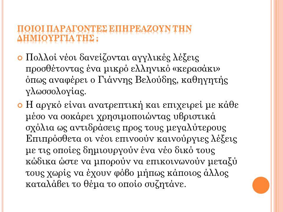 Πολλοί νέοι δανείζονται αγγλικές λέξεις προσθέτοντας ένα μικρό ελληνικό «κερασάκι» όπως αναφέρει ο Γιάννης Βελούδης, καθηγητής γλωσσολογίας. Η αργκό ε