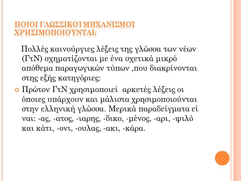 Πολλές καινούργιες λέξεις της γλώσσα των νέων (ΓτΝ) σχηματίζονται με ένα σχετικά μικρό απόθεμα παραγωγικών τύπων,που διακρίνονται στης εξής κατηγόριες: Πρώτον ΓτΝ χρησιμοποιεί αρκετές λέξεις οι όποιες υπάρχουν και μάλιστα χρησιμοποιούνται στην ελληνική γλώσσα.