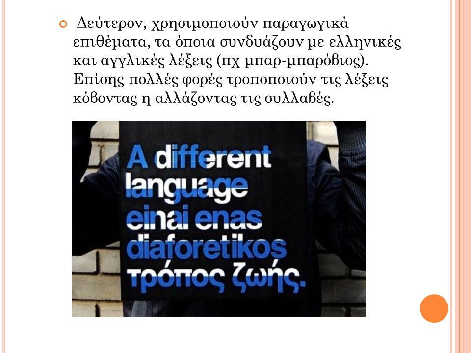 Δεύτερον, χρησιμοποιούν παραγωγικά επιθέματα, τα όποια συνδυάζουν με ελληνικές και αγγλικές λέξεις (πχ μπαρ-μπαρόβιος). Επίσης πολλές φορές τροποποιού