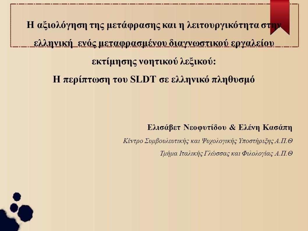 Η αξιολόγηση της μετάφρασης και η λειτουργικότητα στην ελληνική ενός μεταφρασμένου διαγνωστικού εργαλείου εκτίμησης νοητικού λεξικού: Η περίπτωση του SLDT σε ελληνικό πληθυσμό Ελισάβετ Νεοφυτίδου & Ελένη Κασάπη Κέντρο Συμβουλευτικής και Ψυχολογικής Υποστήριξης Α.Π.Θ Τμήμα Ιταλικής Γλώσσας και Φιλολογίας Α.Π.Θ