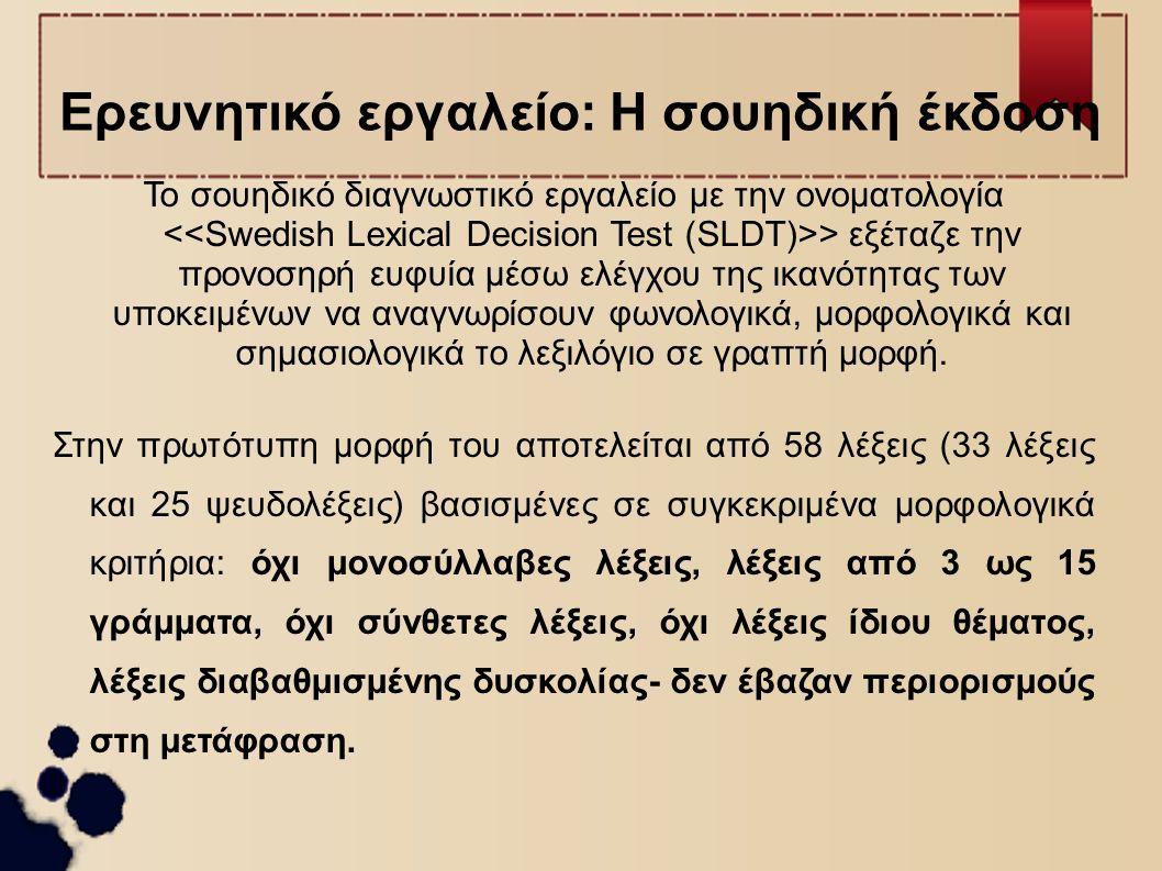Ερευνητικό εργαλείο-Η ελληνική έκδοση Η μετάφρασή του στα ελληνικά (λόγω της γλωσσικής ασυμμετρίας των δύο γλωσσικών συστημάτων) δε βασίστηκε στο πρωτότυπο κείμενο του διαγνωστικού εργαλείου: αλλά σε γλωσσικούς κανόνες, που καθόριζαν τη μορφή και το περιεχόμενο του πρωτογενούς κειμένου, καθώς και στη μεταφραστική μέθοδο της διαγλωσσικής προσαρμογής στην ελληνική γλωσσική κοινότητα ακολουθώντας τις αρχές κατασκευής και επεξεργασίας του SLDT [π.χ.