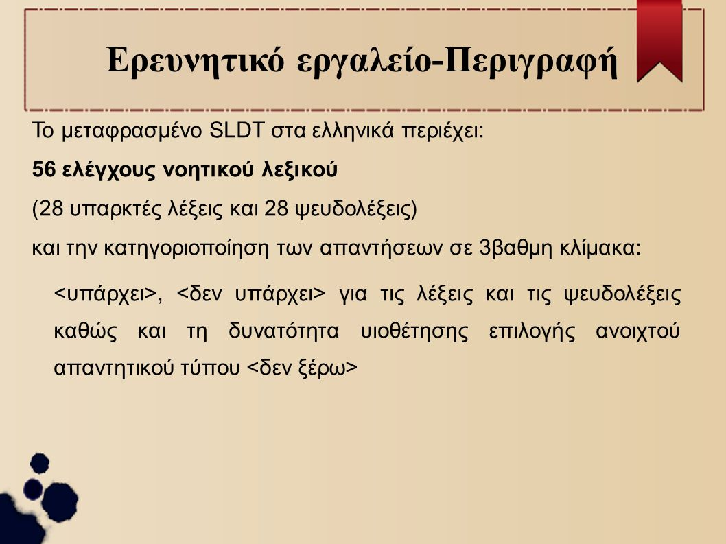 Ερευνητικό εργαλείο-Περιγραφή Το μεταφρασμένο SLDT στα ελληνικά περιέχει: 56 ελέγχους νοητικού λεξικού (28 υπαρκτές λέξεις και 28 ψευδολέξεις) και την κατηγοριοποίηση των απαντήσεων σε 3βαθμη κλίμακα:, για τις λέξεις και τις ψευδολέξεις καθώς και τη δυνατότητα υιοθέτησης επιλογής ανοιχτού απαντητικού τύπου