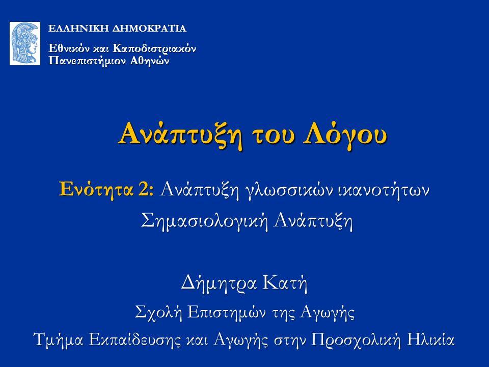Ανάπτυξη του Λόγου Ενότητα 2: Ανάπτυξη γλωσσικών ικανοτήτων Σημασιολογική Ανάπτυξη Σημασιολογική Ανάπτυξη Δήμητρα Κατή Σχολή Επιστημών της Αγωγής Τμήμα Εκπαίδευσης και Αγωγής στην Προσχολική Ηλικία ΕΛΛΗΝΙΚΗ ΔΗΜΟΚΡΑΤΙΑ Εθνικόν και Καποδιστριακόν Πανεπιστήμιον Αθηνών
