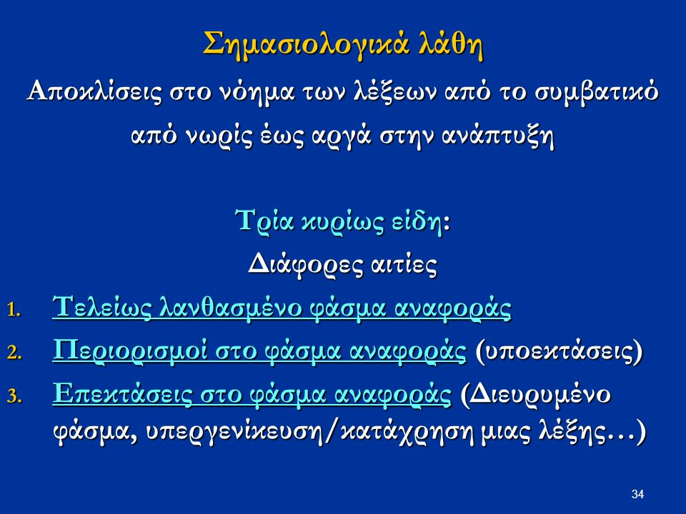 34 Σημασιολογικά λάθη Αποκλίσεις στο νόημα των λέξεων από το συμβατικό από νωρίς έως αργά στην ανάπτυξη Τρία κυρίως είδη: Διάφορες αιτίες 1.