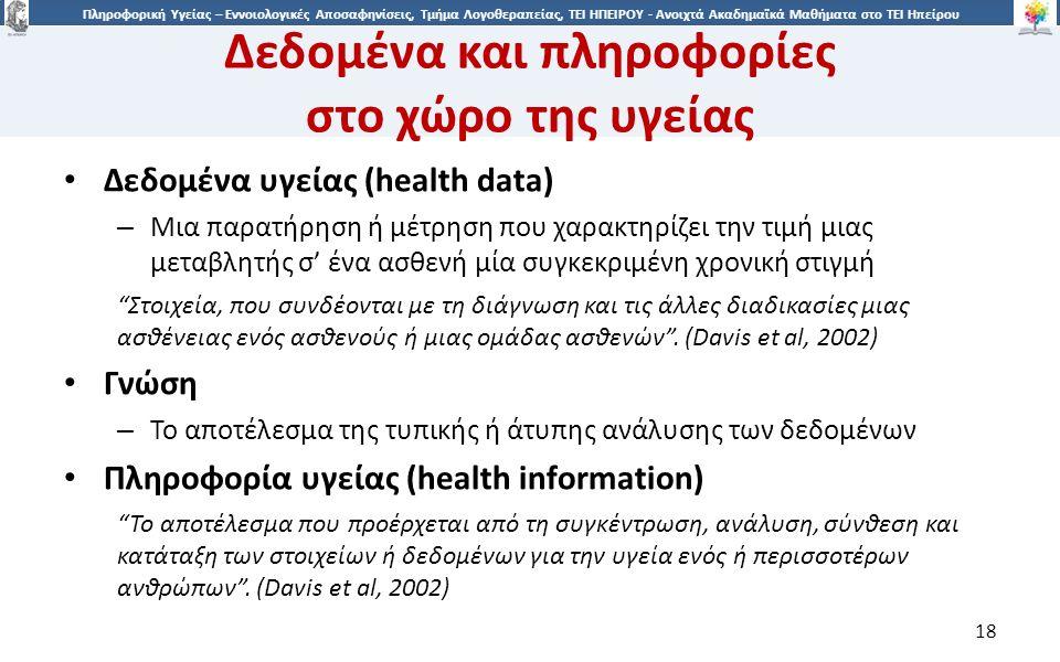 1818 Πληροφορική Υγείας – Εννοιολογικές Αποσαφηνίσεις, Τμήμα Λογοθεραπείας, ΤΕΙ ΗΠΕΙΡΟΥ - Ανοιχτά Ακαδημαϊκά Μαθήματα στο ΤΕΙ Ηπείρου Δεδομένα και πληροφορίες στο χώρο της υγείας Δεδομένα υγείας (health data) – Μια παρατήρηση ή μέτρηση που χαρακτηρίζει την τιμή μιας μεταβλητής σ' ένα ασθενή μία συγκεκριμένη χρονική στιγμή Στοιχεία, που συνδέονται με τη διάγνωση και τις άλλες διαδικασίες μιας ασθένειας ενός ασθενούς ή μιας ομάδας ασθενών .