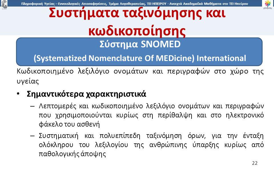 2 Πληροφορική Υγείας – Εννοιολογικές Αποσαφηνίσεις, Τμήμα Λογοθεραπείας, ΤΕΙ ΗΠΕΙΡΟΥ - Ανοιχτά Ακαδημαϊκά Μαθήματα στο ΤΕΙ Ηπείρου Συστήματα ταξινόμησης και κωδικοποίησης Σύστημα SNOMED (Systematized Nomenclature Of MEDicine) International Κωδικοποιημένο λεξιλόγιο ονομάτων και περιγραφών στο χώρο της υγείας Σημαντικότερα χαρακτηριστικά – Λεπτομερές και κωδικοποιημένο λεξιλόγιο ονομάτων και περιγραφών που χρησιμοποιούνται κυρίως στη περίθαλψη και στο ηλεκτρονικό φάκελο του ασθενή – Συστηματική και πολυεπίπεδη ταξινόμηση όρων, για την ένταξη ολόκληρου του λεξιλογίου της ανθρώπινης ύπαρξης κυρίως από παθολογικής άποψης 22