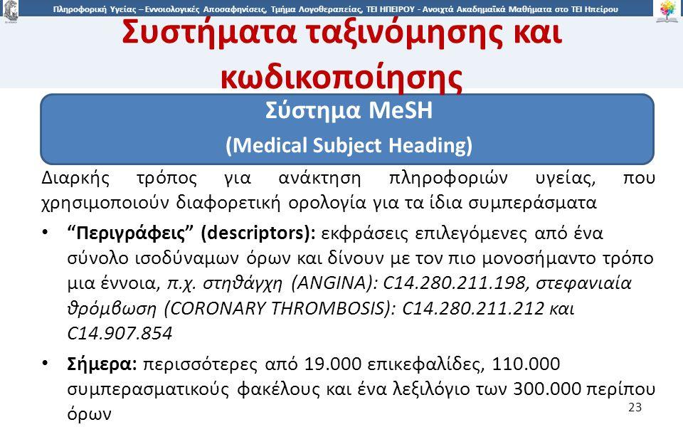 2323 Πληροφορική Υγείας – Εννοιολογικές Αποσαφηνίσεις, Τμήμα Λογοθεραπείας, ΤΕΙ ΗΠΕΙΡΟΥ - Ανοιχτά Ακαδημαϊκά Μαθήματα στο ΤΕΙ Ηπείρου Συστήματα ταξινόμησης και κωδικοποίησης Σύστημα MeSH (Medical Subject Heading) Διαρκής τρόπος για ανάκτηση πληροφοριών υγείας, που χρησιμοποιούν διαφορετική ορολογία για τα ίδια συμπεράσματα Περιγράφεις (descriptors): εκφράσεις επιλεγόμενες από ένα σύνολο ισοδύναμων όρων και δίνουν με τον πιο μονοσήμαντο τρόπο μια έννοια, π.χ.