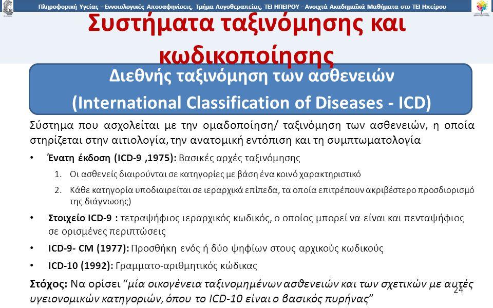2424 Πληροφορική Υγείας – Εννοιολογικές Αποσαφηνίσεις, Τμήμα Λογοθεραπείας, ΤΕΙ ΗΠΕΙΡΟΥ - Ανοιχτά Ακαδημαϊκά Μαθήματα στο ΤΕΙ Ηπείρου Συστήματα ταξινόμησης και κωδικοποίησης Διεθνής ταξινόμηση των ασθενειών (International Classification of Diseases - ICD) Σύστημα που ασχολείται με την ομαδοποίηση/ ταξινόμηση των ασθενειών, η οποία στηρίζεται στην αιτιολογία, την ανατομική εντόπιση και τη συμπτωματολογία Ένατη έκδοση (ICD-9,1975): Bασικές αρχές ταξινόμησης 1.Οι ασθενείς διαιρούνται σε κατηγορίες με βάση ένα κοινό χαρακτηριστικό 2.Κάθε κατηγορία υποδιαιρείται σε ιεραρχικά επίπεδα, τα οποία επιτρέπουν ακριβέστερο προσδιορισμό της διάγνωσης) Στοιχείο ICD-9 : τετραψήφιος ιεραρχικός κωδικός, ο οποίος μπορεί να είναι και πενταψήφιος σε ορισμένες περιπτώσεις ICD-9- CM (1977): Προσθήκη ενός ή δύο ψηφίων στους αρχικούς κωδικούς ICD-10 (1992): Γραμματο-αριθμητικός κώδικας Στόχος: Να ορίσει μία οικογένεια ταξινομημένων ασθενειών και των σχετικών με αυτές υγειονομικών κατηγοριών, όπου το ICD-10 είναι ο βασικός πυρήνας 24