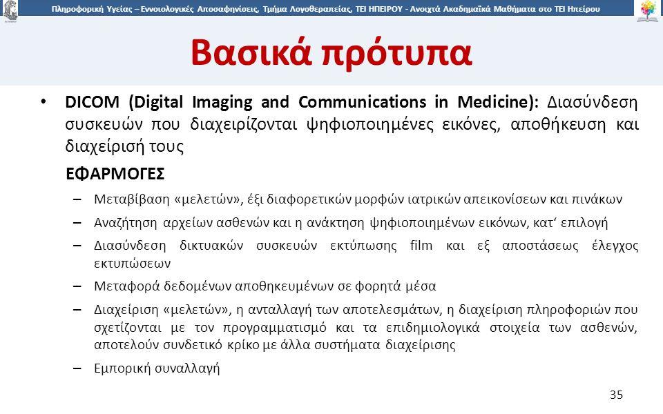 3535 Πληροφορική Υγείας – Εννοιολογικές Αποσαφηνίσεις, Τμήμα Λογοθεραπείας, ΤΕΙ ΗΠΕΙΡΟΥ - Ανοιχτά Ακαδημαϊκά Μαθήματα στο ΤΕΙ Ηπείρου DICOM (Digital Imaging and Communications in Medicine): Διασύνδεση συσκευών που διαχειρίζονται ψηφιοποιημένες εικόνες, αποθήκευση και διαχείρισή τους ΕΦΑΡΜΟΓΕΣ – Μεταβίβαση «μελετών», έξι διαφορετικών μορφών ιατρικών απεικονίσεων και πινάκων – Αναζήτηση αρχείων ασθενών και η ανάκτηση ψηφιοποιημένων εικόνων, κατ' επιλογή – Διασύνδεση δικτυακών συσκευών εκτύπωσης film και εξ αποστάσεως έλεγχος εκτυπώσεων – Μεταφορά δεδομένων αποθηκευμένων σε φορητά μέσα – Διαχείριση «μελετών», η ανταλλαγή των αποτελεσμάτων, η διαχείριση πληροφοριών που σχετίζονται με τον προγραμματισμό και τα επιδημιολογικά στοιχεία των ασθενών, αποτελούν συνδετικό κρίκο με άλλα συστήματα διαχείρισης – Εμπορική συναλλαγή 35 Βασικά πρότυπα
