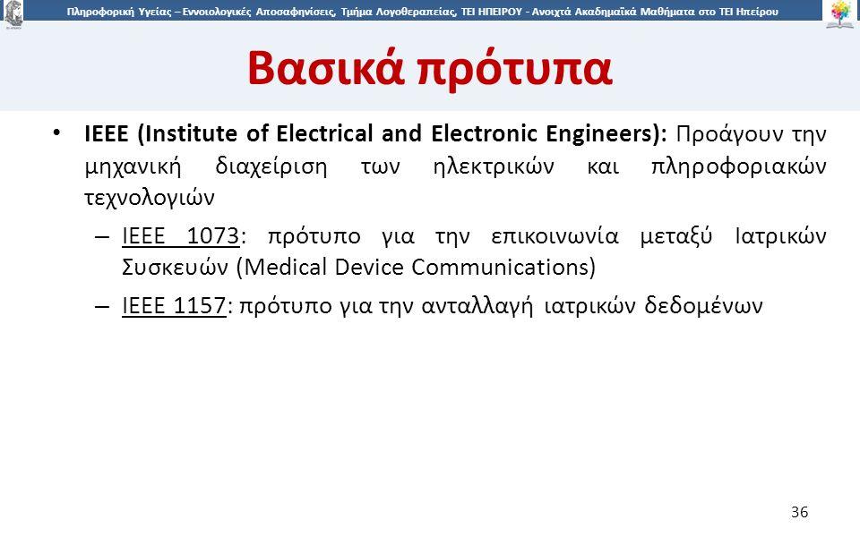 3636 Πληροφορική Υγείας – Εννοιολογικές Αποσαφηνίσεις, Τμήμα Λογοθεραπείας, ΤΕΙ ΗΠΕΙΡΟΥ - Ανοιχτά Ακαδημαϊκά Μαθήματα στο ΤΕΙ Ηπείρου IEEE (Institute of Electrical and Electronic Engineers): Προάγουν την μηχανική διαχείριση των ηλεκτρικών και πληροφοριακών τεχνολογιών – IEEE 1073: πρότυπο για την επικοινωνία μεταξύ Ιατρικών Συσκευών (Medical Device Communications) – IEEE 1157: πρότυπο για την ανταλλαγή ιατρικών δεδομένων 36 Βασικά πρότυπα