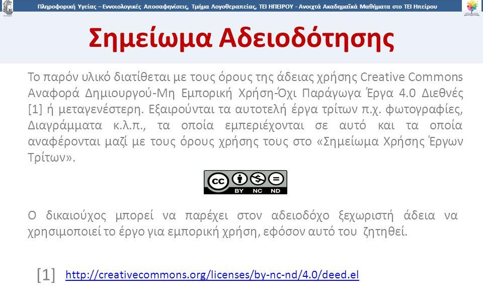 3939 Πληροφορική Υγείας – Εννοιολογικές Αποσαφηνίσεις, Τμήμα Λογοθεραπείας, ΤΕΙ ΗΠΕΙΡΟΥ - Ανοιχτά Ακαδημαϊκά Μαθήματα στο ΤΕΙ Ηπείρου Σημείωμα Αδειοδότησης Το παρόν υλικό διατίθεται με τους όρους της άδειας χρήσης Creative Commons Αναφορά Δημιουργού-Μη Εμπορική Χρήση-Όχι Παράγωγα Έργα 4.0 Διεθνές [1] ή μεταγενέστερη.