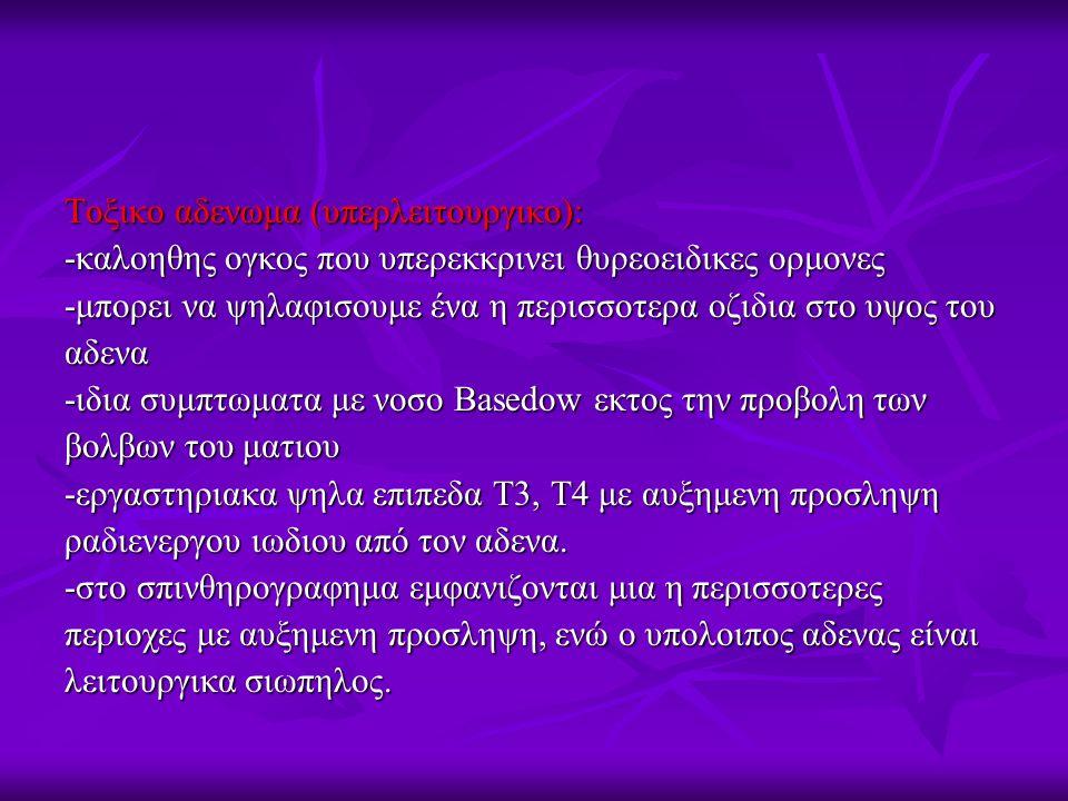Τοξικο αδενωμα (υπερλειτουργικο): -καλοηθης ογκος που υπερεκκρινει θυρεοειδικες ορμονες -μπορει να ψηλαφισουμε ένα η περισσοτερα οζιδια στο υψος του αδενα -ιδια συμπτωματα με νοσο Basedow εκτος την προβολη των βολβων του ματιου -εργαστηριακα ψηλα επιπεδα Τ3, Τ4 με αυξημενη προσληψη ραδιενεργου ιωδιου από τον αδενα.