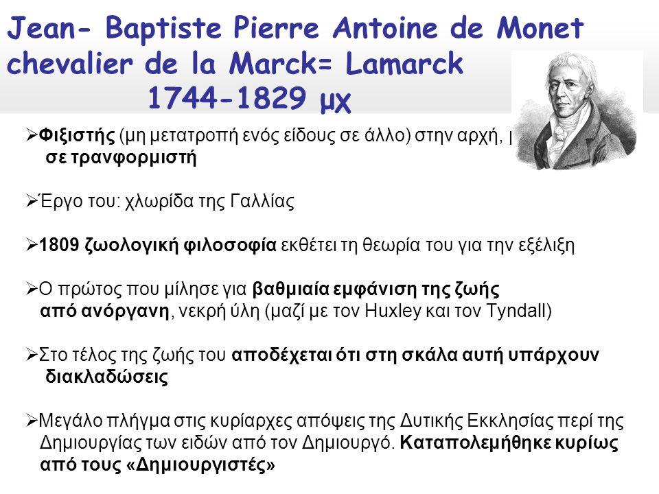  Φιξιστής (μη μετατροπή ενός είδους σε άλλο) στην αρχή, μετατρέπεται σε τρανφορμιστή  Έργο του: χλωρίδα της Γαλλίας  1809 ζωολογική φιλοσοφία εκθέτει τη θεωρία του για την εξέλιξη  Ο πρώτος που μίλησε για βαθμιαία εμφάνιση της ζωής από ανόργανη, νεκρή ύλη (μαζί με τον Huxley και τον Tyndall)  Στο τέλος της ζωής του αποδέχεται ότι στη σκάλα αυτή υπάρχουν διακλαδώσεις  Μεγάλο πλήγμα στις κυρίαρχες απόψεις της Δυτικής Εκκλησίας περί της Δημιουργίας των ειδών από τον Δημιουργό.