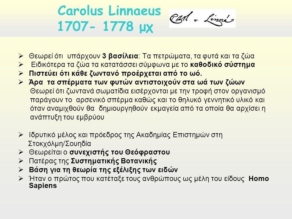 Carolus Linnaeus 1707- 1778 μχ  Θεωρεί ότι υπάρχουν 3 βασίλεια: Τα πετρώματα, τα φυτά και τα ζώα  Ειδικότερα τα ζώα τα κατατάσσει σύμφωνα με το καθοδικό σύστημα  Πιστεύει ότι κάθε ζωντανό προέρχεται από το ωό.