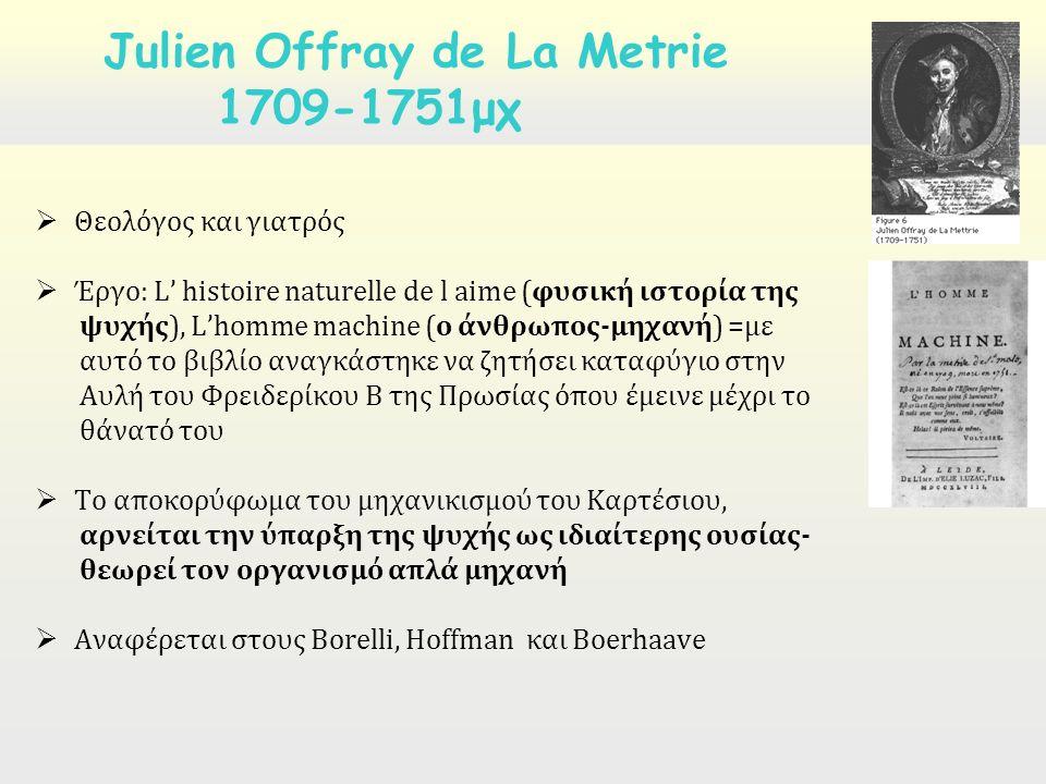  Θεολόγος και γιατρός  Έργο: L' histoire naturelle de l aime (φυσική ιστορία της ψυχής), L'homme machine (ο άνθρωπος-μηχανή) =με αυτό το βιβλίο αναγκάστηκε να ζητήσει καταφύγιο στην Αυλή του Φρειδερίκου Β της Πρωσίας όπου έμεινε μέχρι το θάνατό του  Το αποκορύφωμα του μηχανικισμού του Καρτέσιου, αρνείται την ύπαρξη της ψυχής ως ιδιαίτερης ουσίας- θεωρεί τον οργανισμό απλά μηχανή  Αναφέρεται στους Borelli, Hoffman και Boerhaave Julien Offray de La Metrie 1709-1751μχ