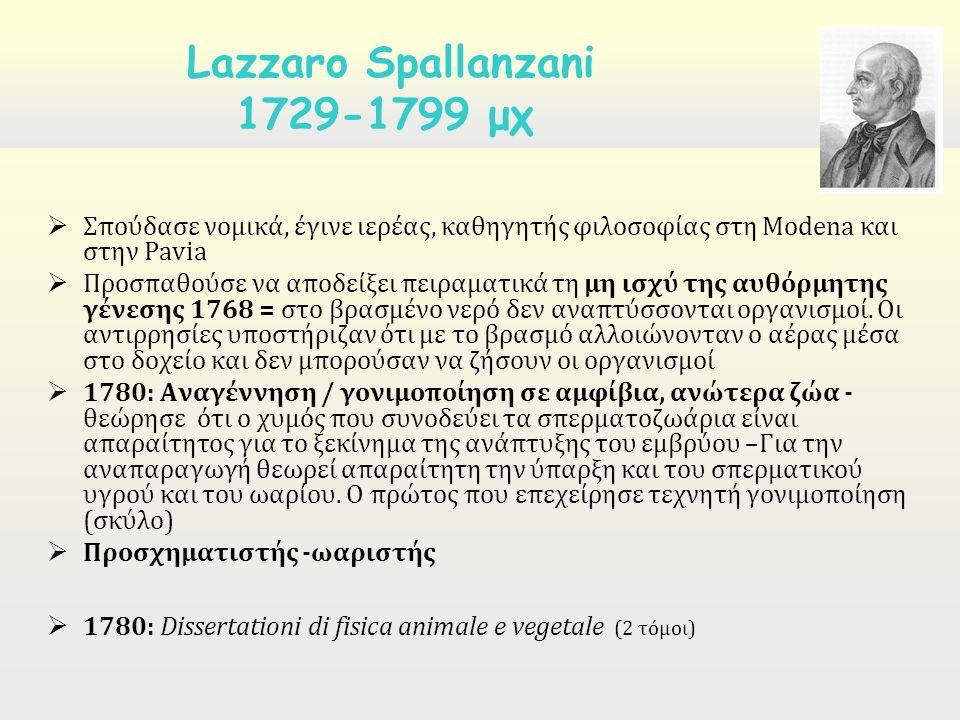  Σπούδασε νομικά, έγινε ιερέας, καθηγητής φιλοσοφίας στη Modena και στην Pavia  Προσπαθούσε να αποδείξει πειραματικά τη μη ισχύ της αυθόρμητης γένεσης 1768 = στο βρασμένο νερό δεν αναπτύσσονται οργανισμοί.