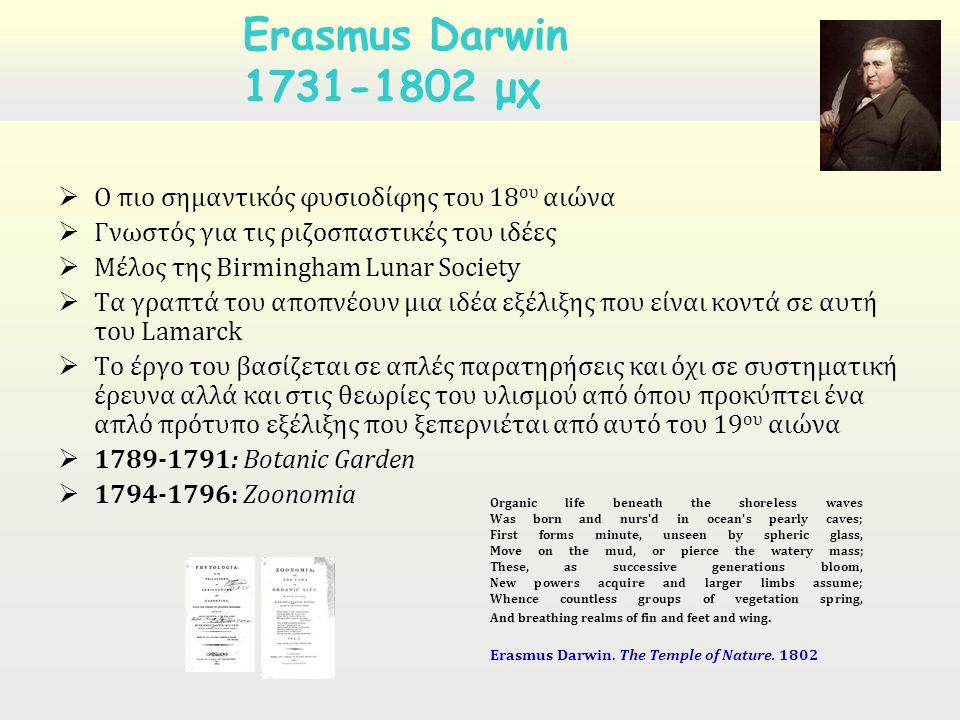  Ο πιο σημαντικός φυσιοδίφης του 18 ου αιώνα  Γνωστός για τις ριζοσπαστικές του ιδέες  Μέλος της Birmingham Lunar Society  Τα γραπτά του αποπνέουν μια ιδέα εξέλιξης που είναι κοντά σε αυτή του Lamarck  Το έργο του βασίζεται σε απλές παρατηρήσεις και όχι σε συστηματική έρευνα αλλά και στις θεωρίες του υλισμού από όπου προκύπτει ένα απλό πρότυπο εξέλιξης που ξεπερνιέται από αυτό του 19 ου αιώνα  1789-1791: Botanic Garden  1794-1796: Zoonomia Erasmus Darwin 1731-1802 μχ Organic life beneath the shoreless waves Was born and nurs d in ocean s pearly caves; First forms minute, unseen by spheric glass, Move on the mud, or pierce the watery mass; These, as successive generations bloom, New powers acquire and larger limbs assume; Whence countless groups of vegetation spring, And breathing realms of fin and feet and wing.