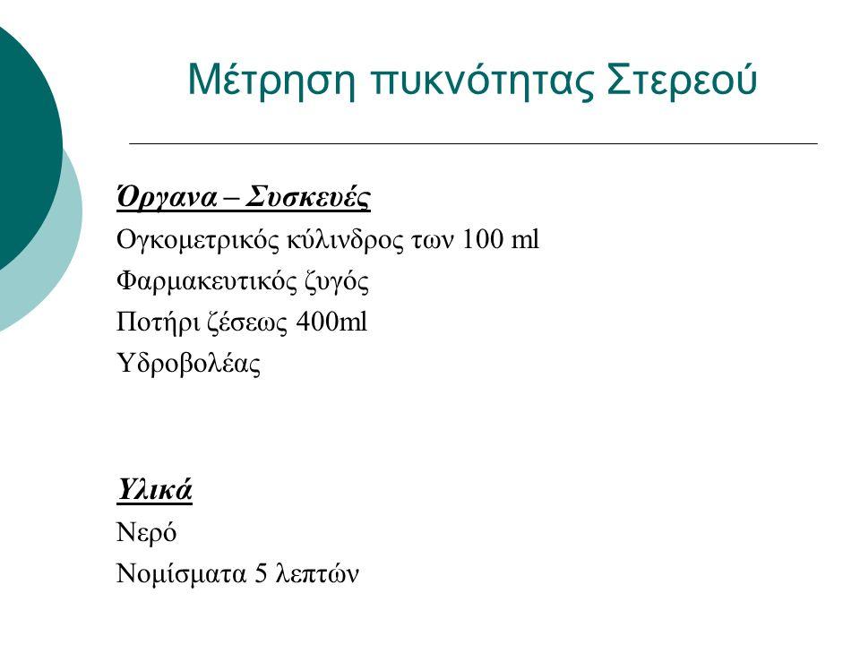 Μέτρηση πυκνότητας Στερεού Όργανα – Συσκευές Ογκομετρικός κύλινδρος των 100 ml Φαρμακευτικός ζυγός Ποτήρι ζέσεως 400ml Υδροβολέας Υλικά Νερό Νομίσματα 5 λεπτών