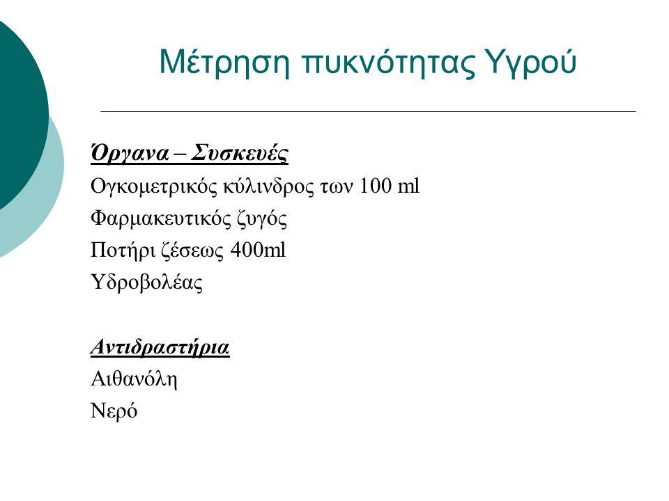 Μέτρηση πυκνότητας Υγρού Όργανα – Συσκευές Ογκομετρικός κύλινδρος των 100 ml Φαρμακευτικός ζυγός Ποτήρι ζέσεως 400ml Υδροβολέας Αντιδραστήρια Αιθανόλη Νερό