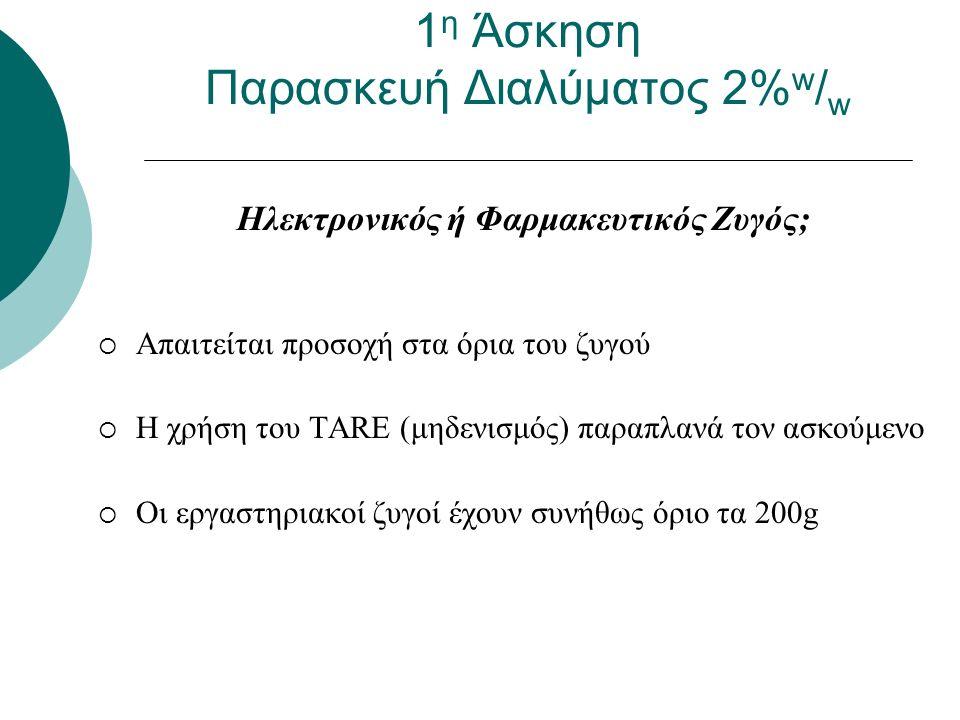 Ηλεκτρονικός ή Φαρμακευτικός Ζυγός;  Απαιτείται προσοχή στα όρια του ζυγού  Η χρήση του TARE (μηδενισμός) παραπλανά τον ασκούμενο  Οι εργαστηριακοί ζυγοί έχουν συνήθως όριο τα 200g 1 η Άσκηση Παρασκευή Διαλύματος 2% w / w
