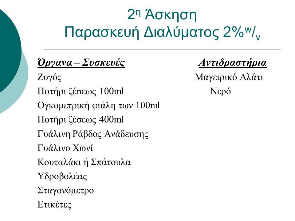 Όργανα – Συσκευές Αντιδραστήρια Ζυγός Μαγειρικό Αλάτι Ποτήρι ζέσεως 100ml Νερό Ογκομετρική φιάλη των 100ml Ποτήρι ζέσεως 400ml Γυάλινη Ράβδος Ανάδευσης Γυάλινο Χωνί Κουταλάκι ή Σπάτουλα Υδροβολέας Σταγονόμετρο Ετικέτες 2 η Άσκηση Παρασκευή Διαλύματος 2% w / v