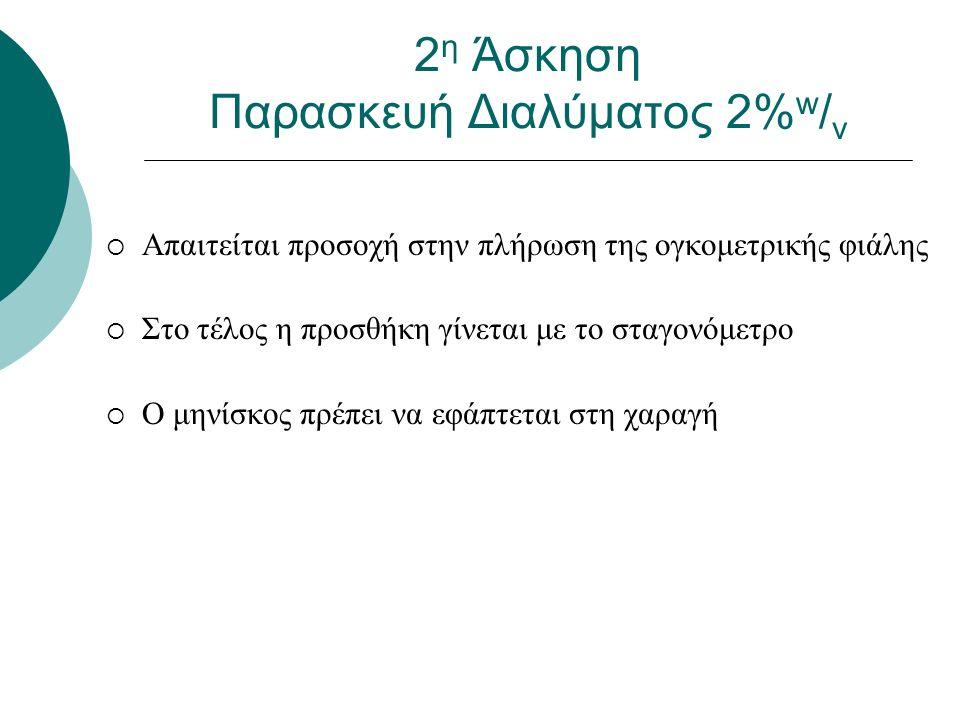  Απαιτείται προσοχή στην πλήρωση της ογκομετρικής φιάλης  Στο τέλος η προσθήκη γίνεται με το σταγονόμετρο  Ο μηνίσκος πρέπει να εφάπτεται στη χαραγή 2 η Άσκηση Παρασκευή Διαλύματος 2% w / v