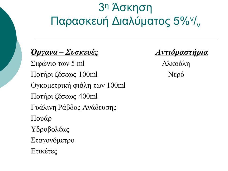 3 η Άσκηση Παρασκευή Διαλύματος 5% v / v Όργανα – Συσκευές Αντιδραστήρια Σιφώνιο των 5 ml Αλκοόλη Ποτήρι ζέσεως 100ml Νερό Ογκομετρική φιάλη των 100ml Ποτήρι ζέσεως 400ml Γυάλινη Ράβδος Ανάδευσης Πουάρ Υδροβολέας Σταγονόμετρο Ετικέτες