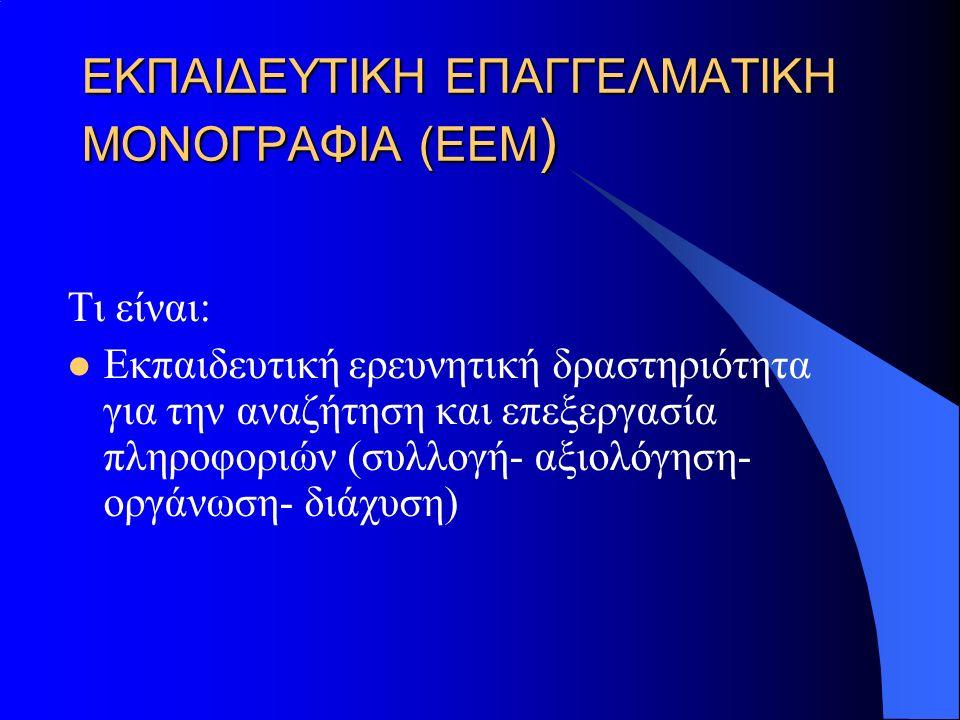 ΕΚΠΑΙΔΕΥΤΙΚΗ ΕΠΑΓΓΕΛΜΑΤΙΚΗ ΜΟΝΟΓΡΑΦΙΑ (ΕΕΜ ) Τι είναι: Εκπαιδευτική ερευνητική δραστηριότητα για την αναζήτηση και επεξεργασία πληροφοριών (συλλογή- αξιολόγηση- οργάνωση- διάχυση)