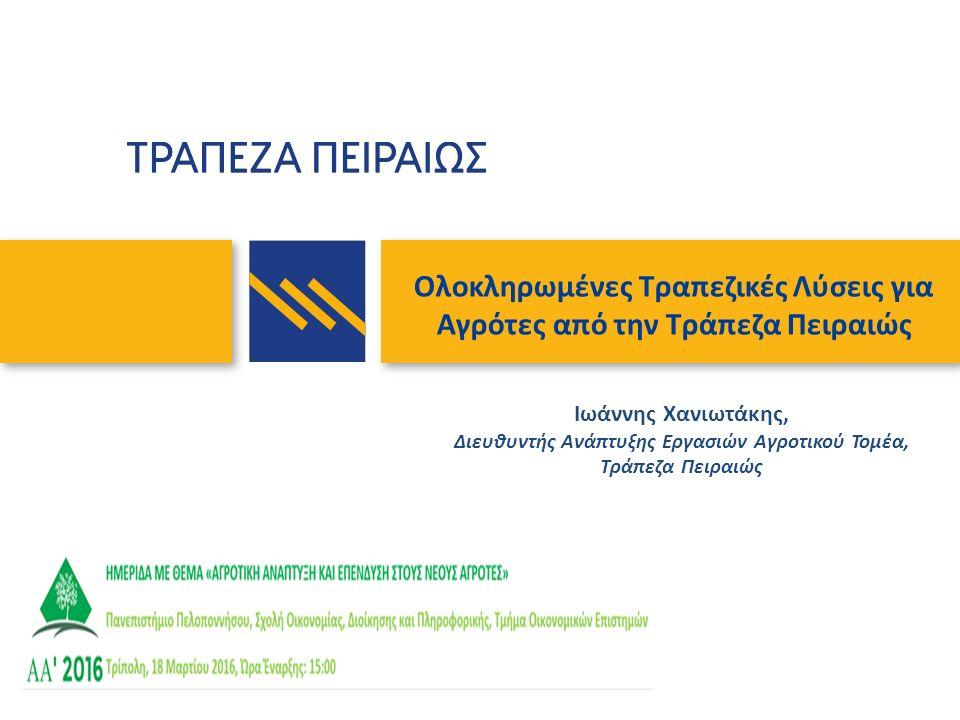 Ολοκληρωμένες Τραπεζικές Λύσεις για Αγρότες από την Τράπεζα Πειραιώς Ιωάννης Χανιωτάκης, Διευθυντής Ανάπτυξης Εργασιών Αγροτικού Τομέα, Τράπεζα Πειραι