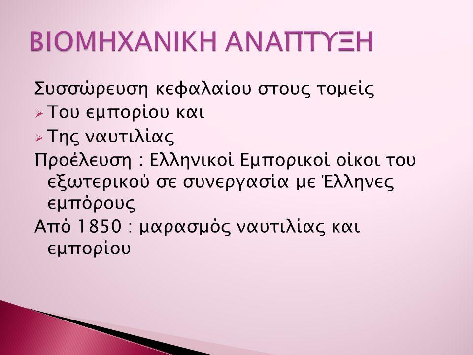 Συσσώρευση κεφαλαίου στους τομείς  Του εμπορίου και  Της ναυτιλίας Προέλευση : Ελληνικοί Εμπορικοί οίκοι του εξωτερικού σε συνεργασία με Έλληνες εμπόρους Από 1850 : μαρασμός ναυτιλίας και εμπορίου
