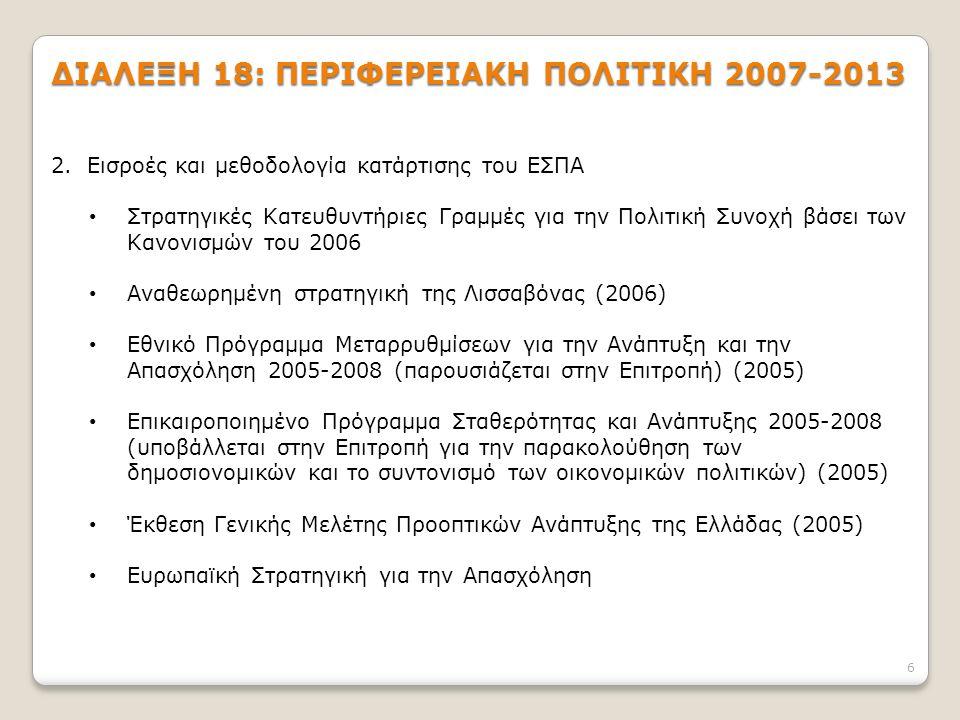 6 ΔΙΑΛΕΞΗ 18: ΠΕΡΙΦΕΡΕΙΑΚΗ ΠΟΛΙΤΙΚΗ 2007-2013 2.Εισροές και μεθοδολογία κατάρτισης του ΕΣΠΑ Στρατηγικές Κατευθυντήριες Γραμμές για την Πολιτική Συνοχή βάσει των Κανονισμών του 2006 Αναθεωρημένη στρατηγική της Λισσαβόνας (2006) Εθνικό Πρόγραμμα Μεταρρυθμίσεων για την Ανάπτυξη και την Απασχόληση 2005-2008 (παρουσιάζεται στην Επιτροπή) (2005) Επικαιροποιημένο Πρόγραμμα Σταθερότητας και Ανάπτυξης 2005-2008 (υποβάλλεται στην Επιτροπή για την παρακολούθηση των δημοσιονομικών και το συντονισμό των οικονομικών πολιτικών) (2005) Έκθεση Γενικής Μελέτης Προοπτικών Ανάπτυξης της Ελλάδας (2005) Ευρωπαϊκή Στρατηγική για την Απασχόληση