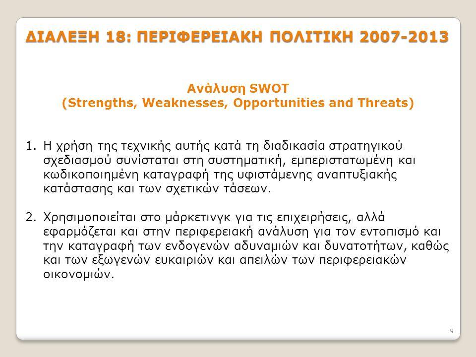9 ΔΙΑΛΕΞΗ 18: ΠΕΡΙΦΕΡΕΙΑΚΗ ΠΟΛΙΤΙΚΗ 2007-2013 Ανάλυση SWOT (Strengths, Weaknesses, Opportunities and Threats) 1.Η χρήση της τεχνικής αυτής κατά τη διαδικασία στρατηγικού σχεδιασμού συνίσταται στη συστηματική, εμπεριστατωμένη και κωδικοποιημένη καταγραφή της υφιστάμενης αναπτυξιακής κατάστασης και των σχετικών τάσεων.