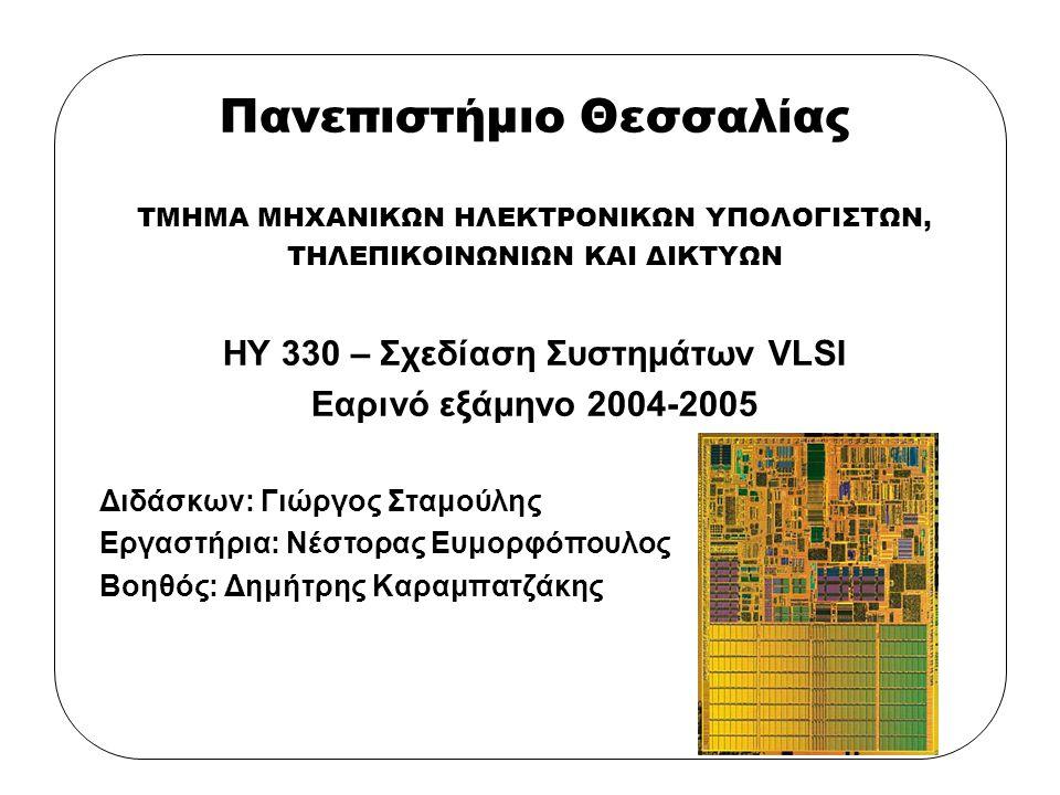 1-1 Πανεπιστήμιο Θεσσαλίας ΤΜΗΜΑ ΜΗΧΑΝΙΚΩΝ ΗΛΕΚΤΡΟΝΙΚΩΝ ΥΠΟΛΟΓΙΣΤΩΝ, ΤΗΛΕΠΙΚΟΙΝΩΝΙΩΝ ΚΑΙ ΔΙΚΤΥΩΝ ΗΥ 330 – Σχεδίαση Συστημάτων VLSI Εαρινό εξάμηνο 2004-2005 Διδάσκων: Γιώργος Σταμούλης Εργαστήρια: Νέστορας Ευμορφόπουλος Βοηθός: Δημήτρης Καραμπατζάκης