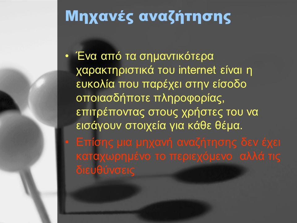 Μηχανές αναζήτησης Ένα από τα σημαντικότερα χαρακτηριστικά του internet είναι η ευκολία που παρέχει στην είσοδο οποιασδήποτε πληροφορίας, επιτρέποντας στους χρήστες του να εισάγουν στοιχεία για κάθε θέμα.
