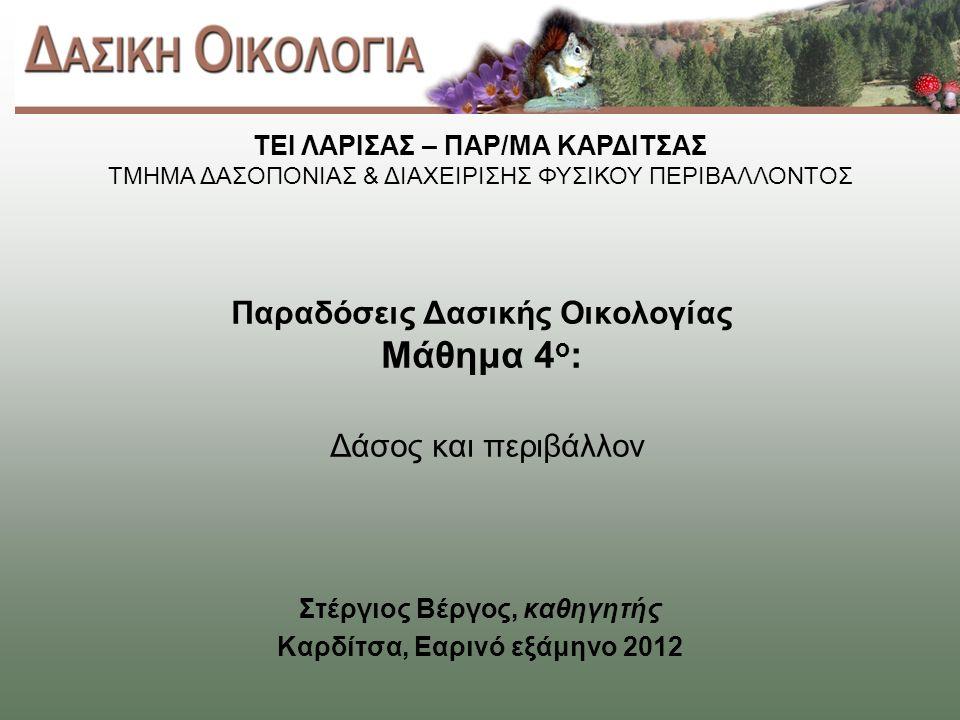 Παραδόσεις Δασικής Οικολογίας Μάθημα 4 ο : Δάσος και περιβάλλον Στέργιος Βέργος, καθηγητής Καρδίτσα, Εαρινό εξάμηνο 2012 ΤΕΙ ΛΑΡΙΣΑΣ – ΠΑΡ/ΜΑ ΚΑΡΔΙΤΣΑΣ ΤΜΗΜΑ ΔΑΣΟΠΟΝΙΑΣ & ΔΙΑΧΕΙΡΙΣΗΣ ΦΥΣΙΚΟΥ ΠΕΡΙΒΑΛΛΟΝΤΟΣ