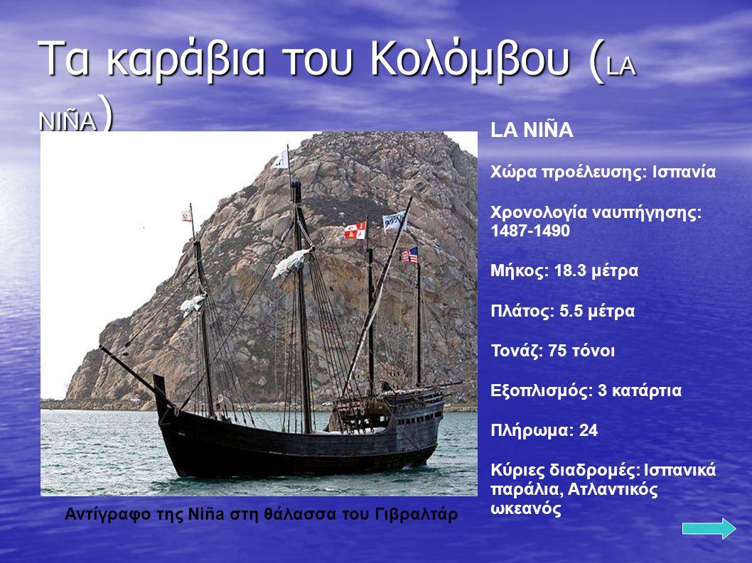 Τα καράβια του Κολόμβου ( LA NIÑA ) LA NIÑA Χώρα προέλευσης: Ισπανία Χρονολογία ναυπήγησης: 1487-1490 Μήκος: 18.3 μέτρα Πλάτος: 5.5 μέτρα Τονάζ: 75 τόνοι Εξοπλισμός: 3 κατάρτια Πλήρωμα: 24 Κύριες διαδρομές: Ισπανικά παράλια, Ατλαντικός ωκεανός Αντίγραφο της Niña στη θάλασσα του Γιβραλτάρ