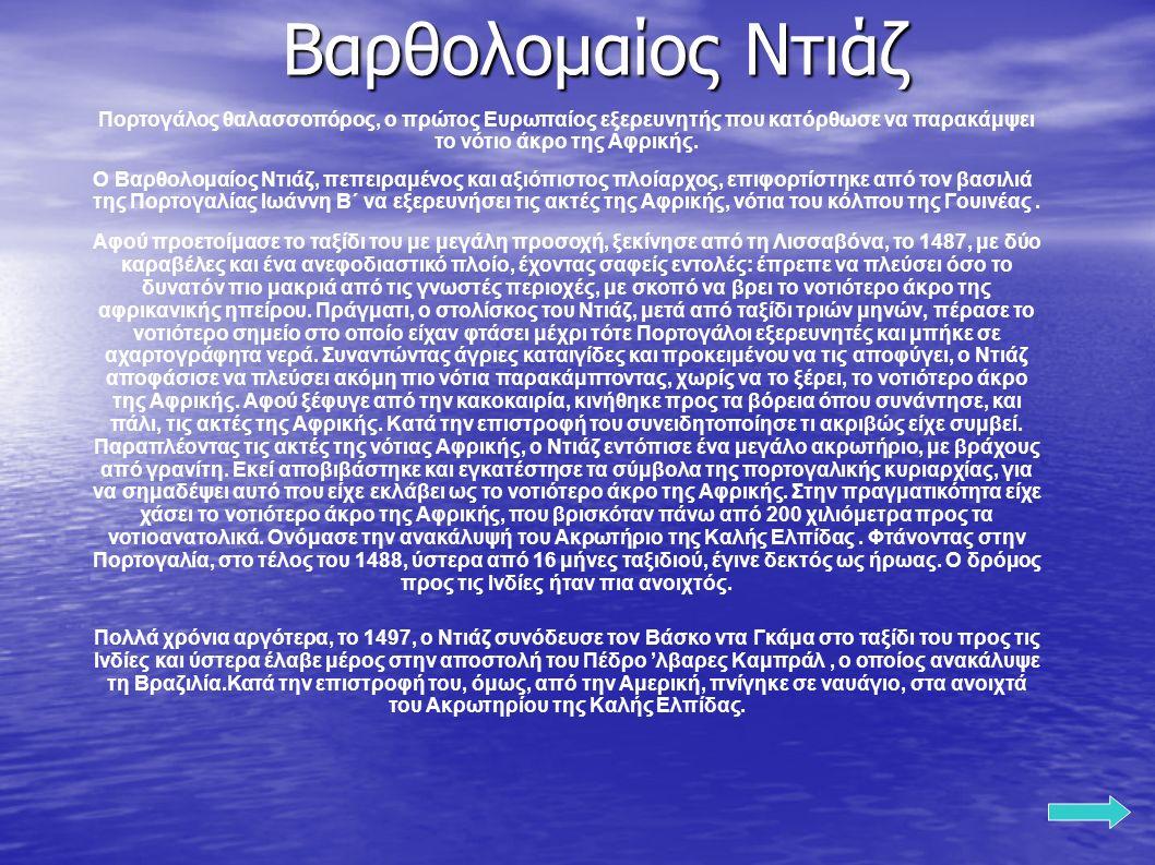 Βαρθολομαίος Ντιάζ Πορτογάλος θαλασσοπόρος, ο πρώτος Ευρωπαίος εξερευνητής που κατόρθωσε να παρακάμψει το νότιο άκρο της Αφρικής. Ο Βαρθολομαίος Ντιάζ
