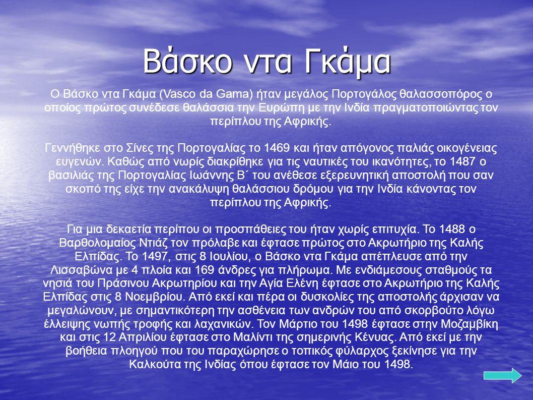 Ο Βάσκο ντα Γκάμα (Vasco da Gama) ήταν μεγάλος Πορτογάλος θαλασσοπόρος ο οποίος πρώτος συνέδεσε θαλάσσια την Ευρώπη με την Ινδία πραγματοποιώντας τον