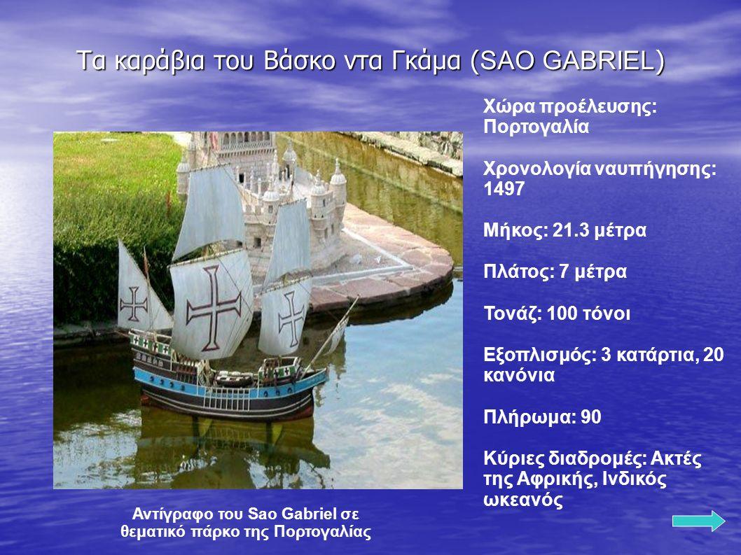 Τα καράβια του Βάσκο ντα Γκάμα ( SAO GABRIEL ) Χώρα προέλευσης: Πορτογαλία Χρονολογία ναυπήγησης: 1497 Μήκος: 21.3 μέτρα Πλάτος: 7 μέτρα Τονάζ: 100 τόνοι Εξοπλισμός: 3 κατάρτια, 20 κανόνια Πλήρωμα: 90 Κύριες διαδρομές: Ακτές της Αφρικής, Ινδικός ωκεανός Αντίγραφο του Sao Gabriel σε θεματικό πάρκο της Πορτογαλίας