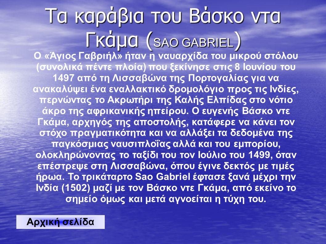Τα καράβια του Βάσκο ντα Γκάμα ( SAO GABRIEL ) Ο «Άγιος Γαβριήλ» ήταν η ναυαρχίδα του μικρού στόλου (συνολικά πέντε πλοία) που ξεκίνησε στις 8 Ιουνίου του 1497 από τη Λισσαβώνα της Πορτογαλίας για να ανακαλύψει ένα εναλλακτικό δρομολόγιο προς τις Ινδίες, περνώντας το Ακρωτήρι της Καλής Ελπίδας στο νότιο άκρο της αφρικανικής ηπείρου.